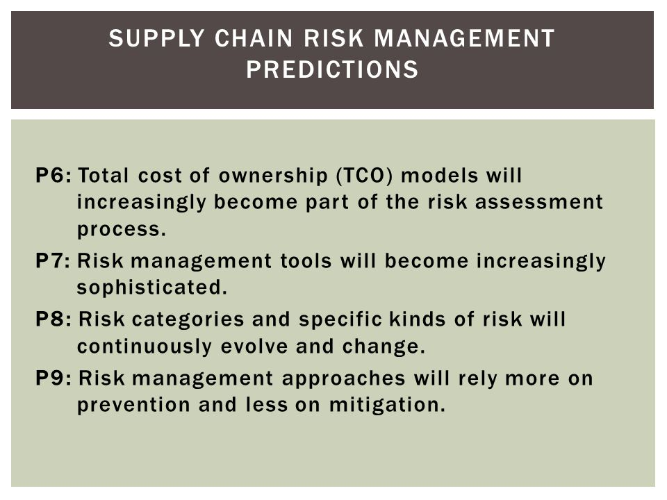 SUPPLY CHAIN RISK MANAGEMENT PREDICTIONS P1: Companies will increasingly understand, and at times be willing to increase their risk appetite. P2: Risk