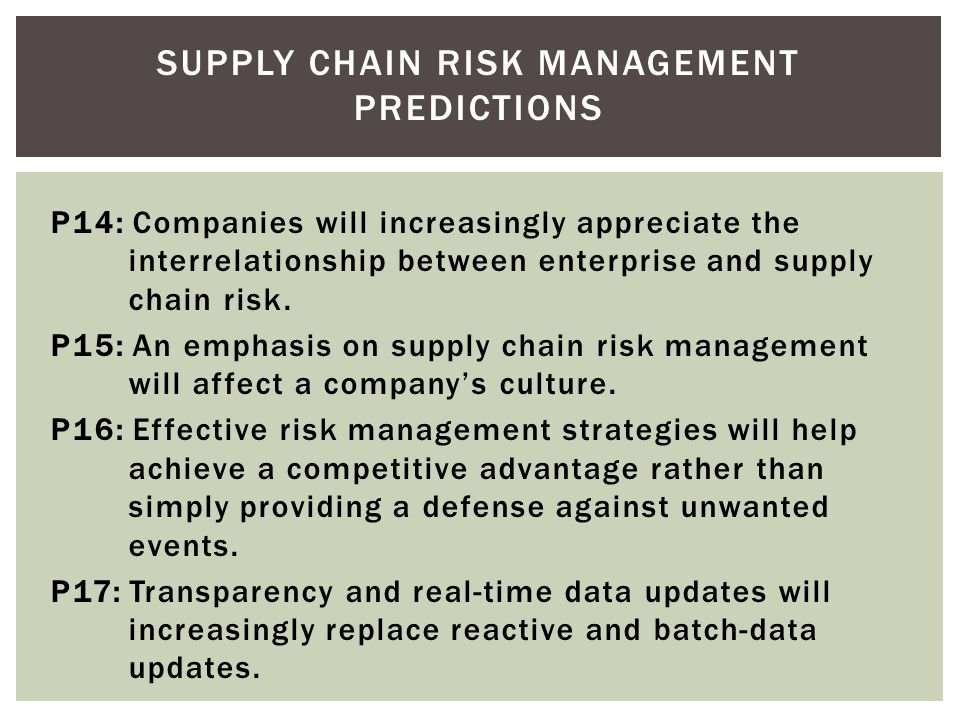 SUPPLY CHAIN RISK MANAGEMENT PREDICTIONS P10: Companies will increasingly benchmark their risk management practices against other companies. P11: Supp