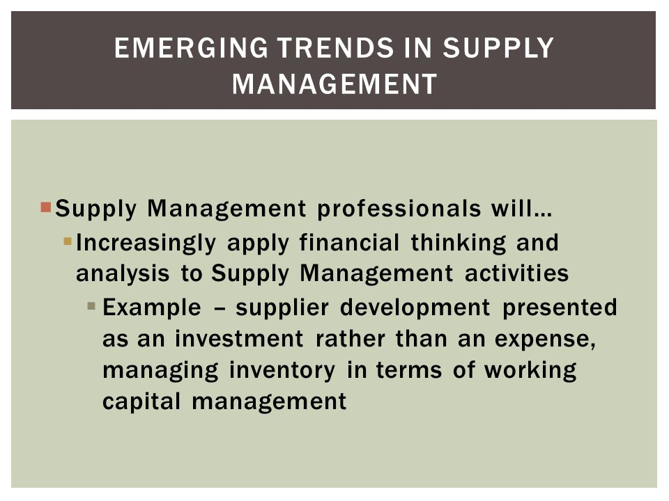Supply Management professionals will… Increasingly apply financial thinking and analysis to Supply Management activities Example – supplier development presented as an investment rather than an expense, managing inventory in terms of working capital management EMERGING TRENDS IN SUPPLY MANAGEMENT
