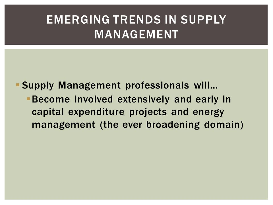Supply Management professionals will… Become involved extensively and early in capital expenditure projects and energy management (the ever broadening domain) EMERGING TRENDS IN SUPPLY MANAGEMENT