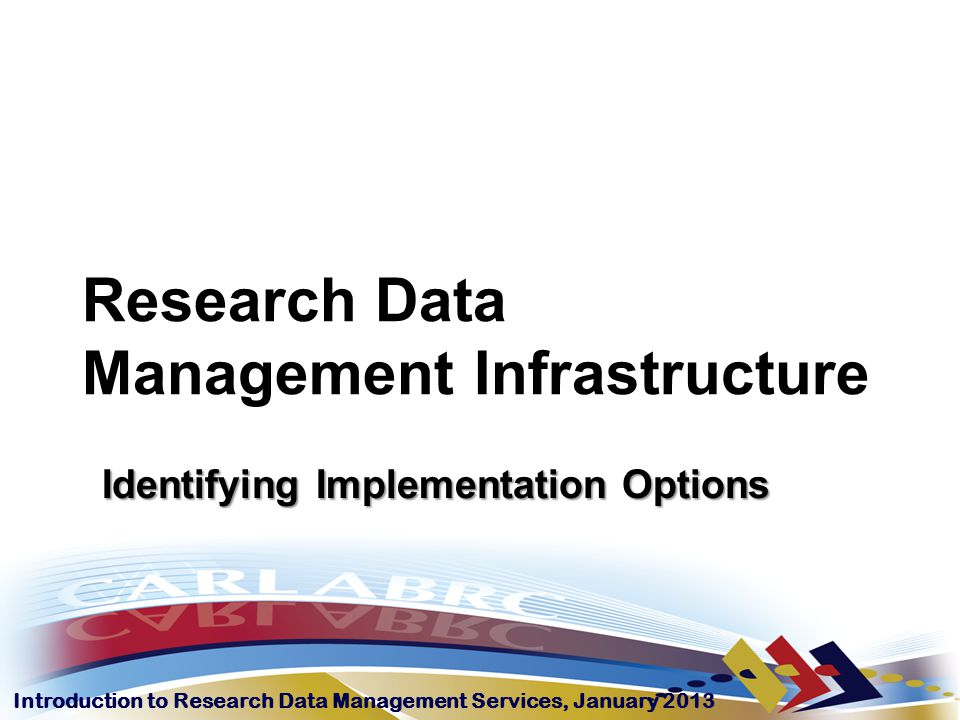 Introduction to Research Data Management Services, January 2013 Understanding infrastructure The background blog describes Research Data Management Infrastructure as the mix of technology, services, and expertise organized locally or globally to support research data activities across the research lifecycle.