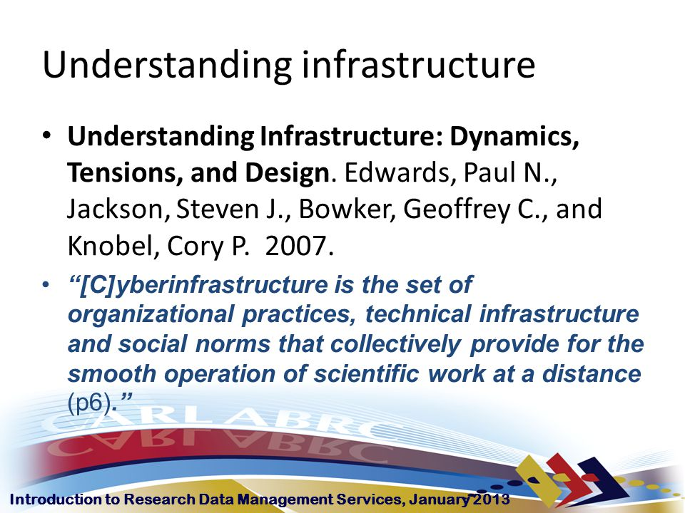 Introduction to Research Data Management Services, January 2013 Understanding infrastructure Understanding Infrastructure: Dynamics, Tensions, and Design.