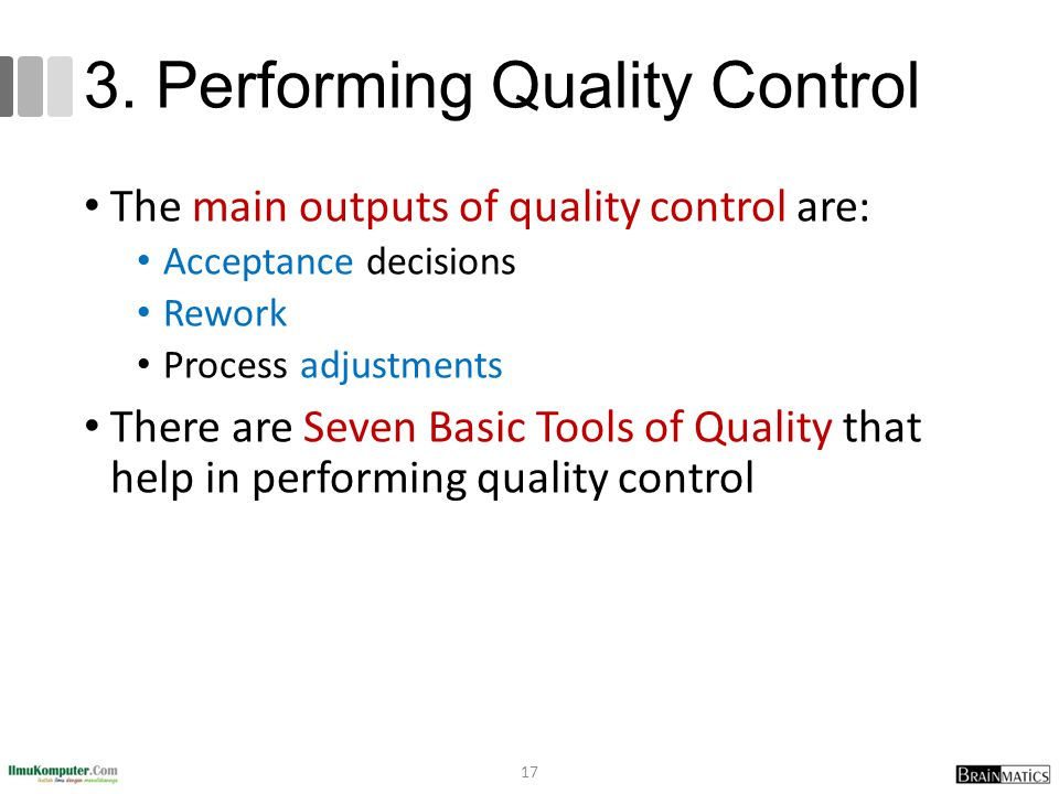 3. Performing Quality Control The main outputs of quality control are: Acceptance decisions Rework Process adjustments There are Seven Basic Tools of