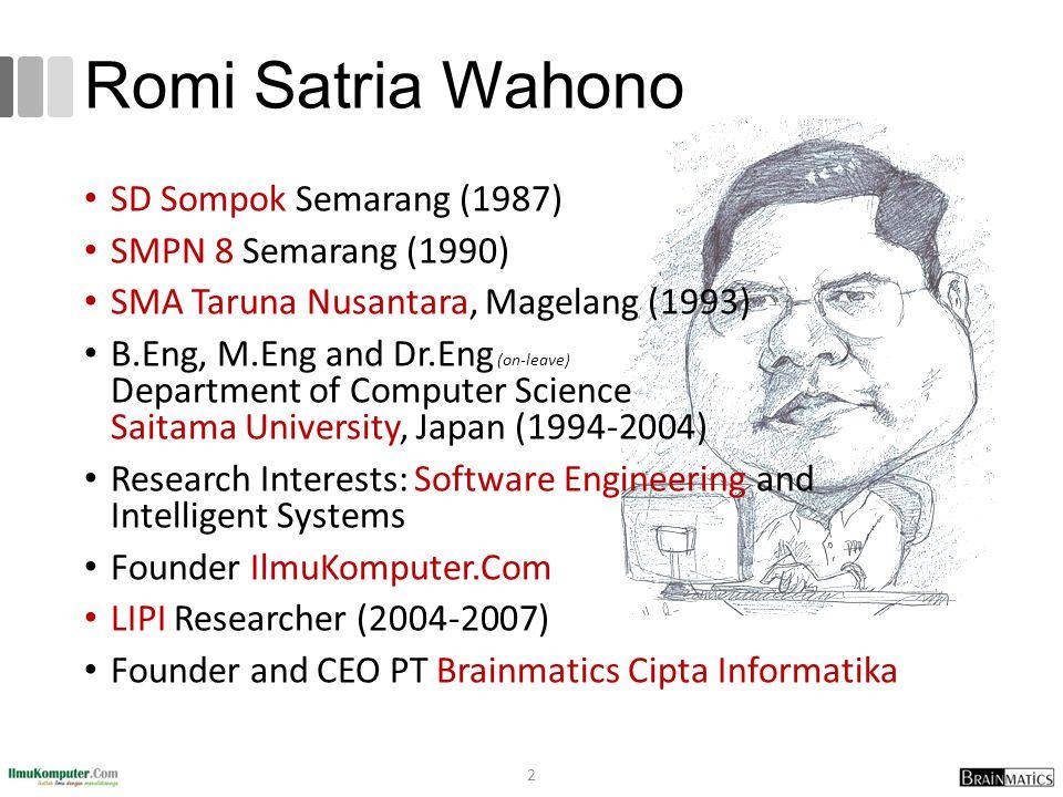 Romi Satria Wahono 2 SD Sompok Semarang (1987) SMPN 8 Semarang (1990) SMA Taruna Nusantara, Magelang (1993) B.Eng, M.Eng and Dr.Eng (on-leave) Department of Computer Science Saitama University, Japan (1994-2004) Research Interests: Software Engineering and Intelligent Systems Founder IlmuKomputer.Com LIPI Researcher (2004-2007) Founder and CEO PT Brainmatics Cipta Informatika