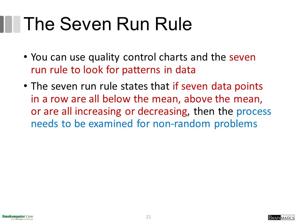 The Seven Run Rule You can use quality control charts and the seven run rule to look for patterns in data The seven run rule states that if seven data points in a row are all below the mean, above the mean, or are all increasing or decreasing, then the process needs to be examined for non-random problems 21