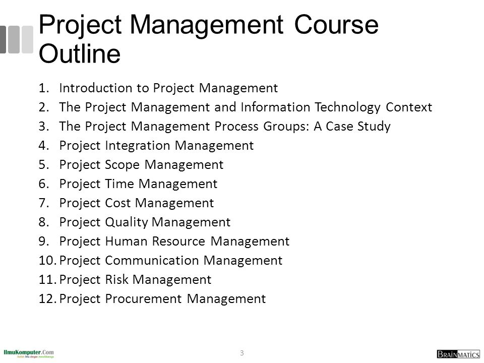 Project Management Course Outline 1.Introduction to Project Management 2.The Project Management and Information Technology Context 3.The Project Management Process Groups: A Case Study 4.Project Integration Management 5.Project Scope Management 6.Project Time Management 7.Project Cost Management 8.Project Quality Management 9.Project Human Resource Management 10.Project Communication Management 11.Project Risk Management 12.Project Procurement Management 3