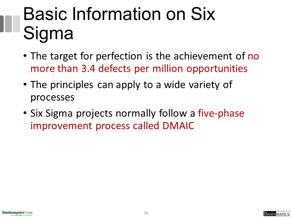 Basic Information on Six Sigma The target for perfection is the achievement of no more than 3.4 defects per million opportunities The principles can apply to a wide variety of processes Six Sigma projects normally follow a five-phase improvement process called DMAIC 36