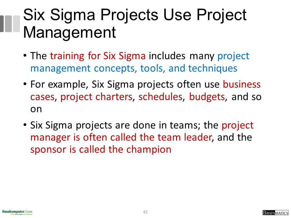 Six Sigma Projects Use Project Management The training for Six Sigma includes many project management concepts, tools, and techniques For example, Six Sigma projects often use business cases, project charters, schedules, budgets, and so on Six Sigma projects are done in teams; the project manager is often called the team leader, and the sponsor is called the champion 41