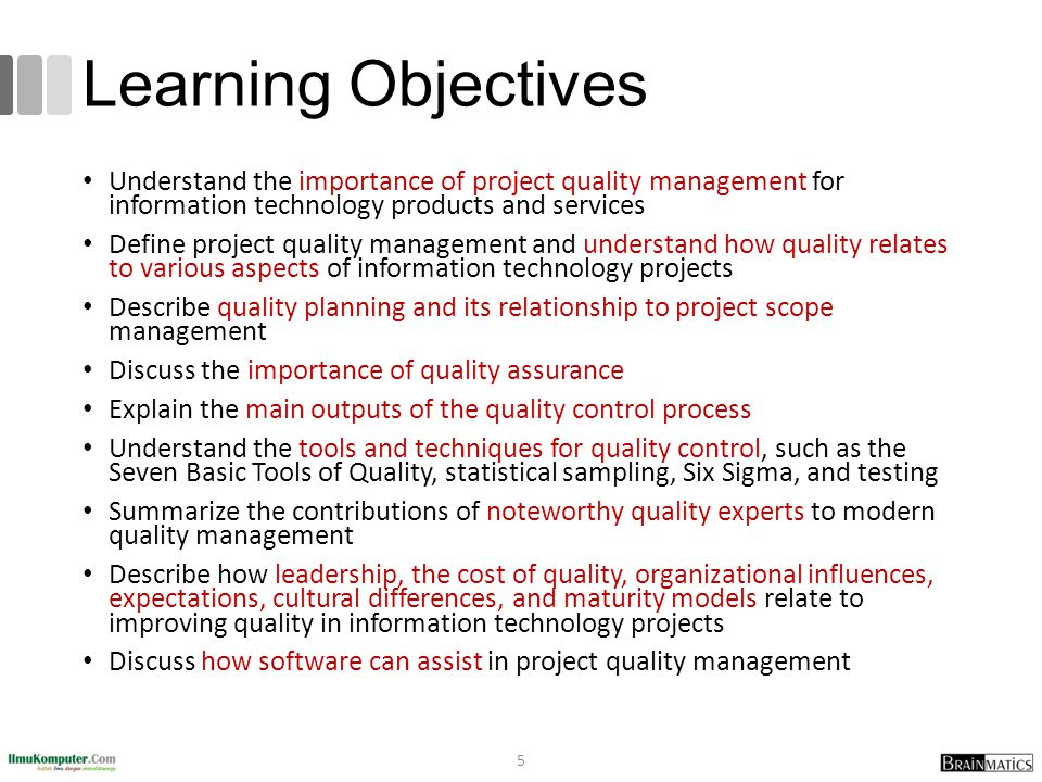 Learning Objectives Understand the importance of project quality management for information technology products and services Define project quality management and understand how quality relates to various aspects of information technology projects Describe quality planning and its relationship to project scope management Discuss the importance of quality assurance Explain the main outputs of the quality control process Understand the tools and techniques for quality control, such as the Seven Basic Tools of Quality, statistical sampling, Six Sigma, and testing Summarize the contributions of noteworthy quality experts to modern quality management Describe how leadership, the cost of quality, organizational influences, expectations, cultural differences, and maturity models relate to improving quality in information technology projects Discuss how software can assist in project quality management 5