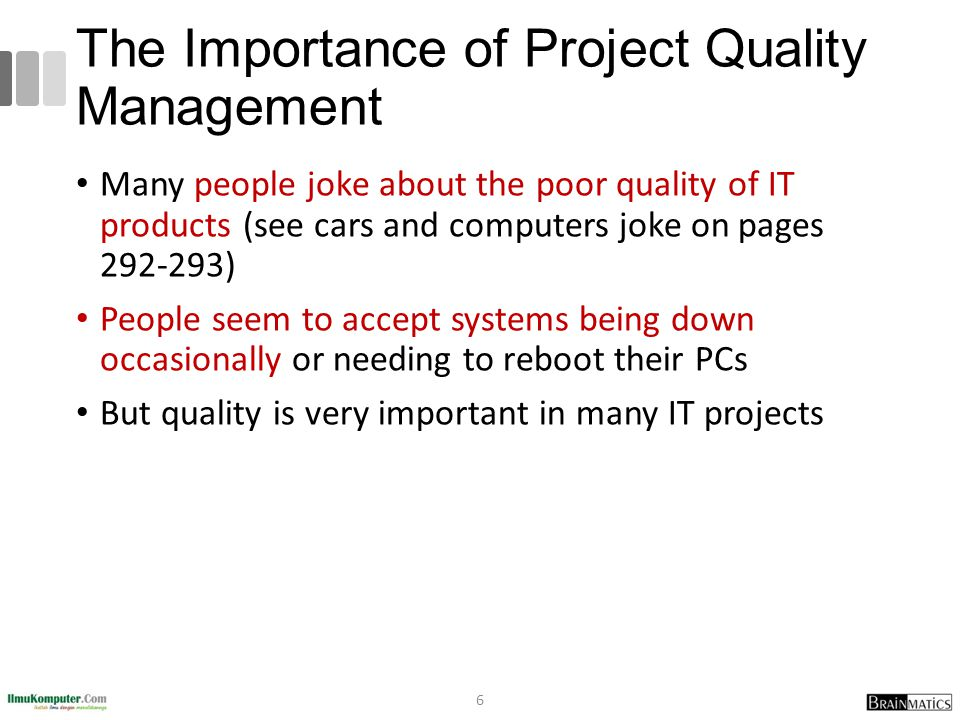 The Importance of Project Quality Management Many people joke about the poor quality of IT products (see cars and computers joke on pages 292-293) People seem to accept systems being down occasionally or needing to reboot their PCs But quality is very important in many IT projects 6