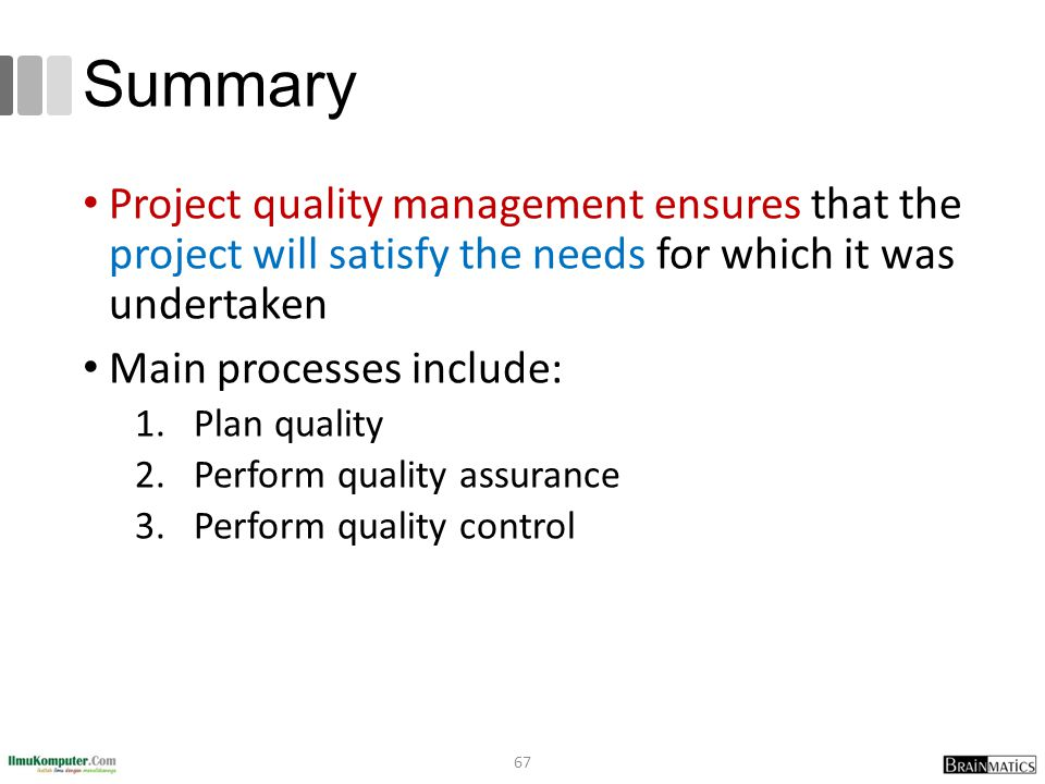Summary Project quality management ensures that the project will satisfy the needs for which it was undertaken Main processes include: 1.Plan quality 2.Perform quality assurance 3.Perform quality control 67