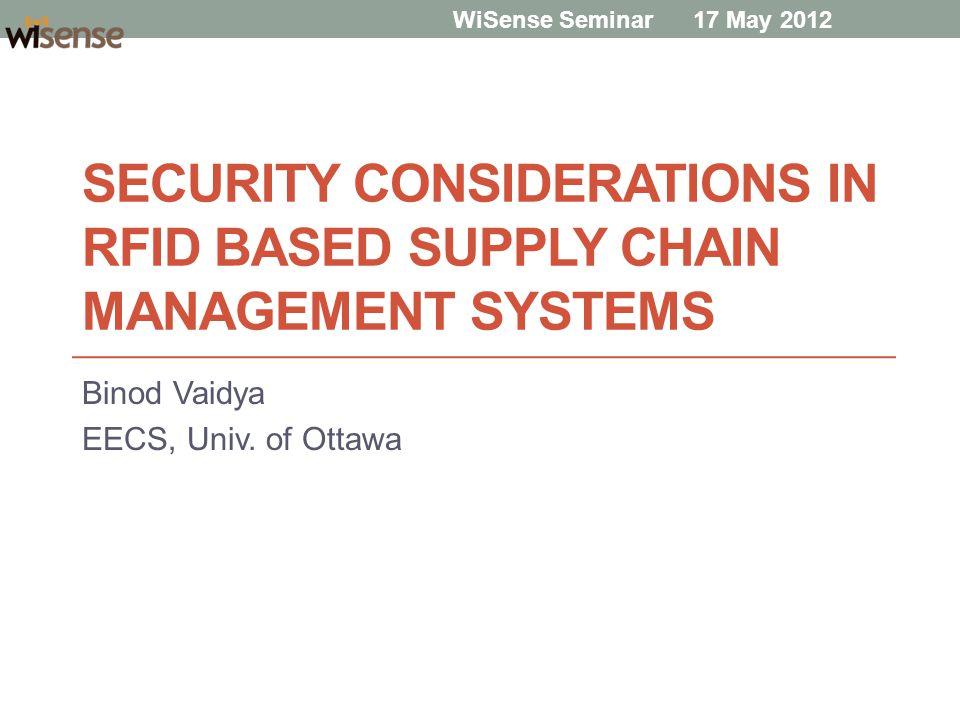 SECURITY CONSIDERATIONS IN RFID BASED SUPPLY CHAIN MANAGEMENT SYSTEMS Binod Vaidya EECS, Univ. of Ottawa WiSense Seminar 17 May 2012