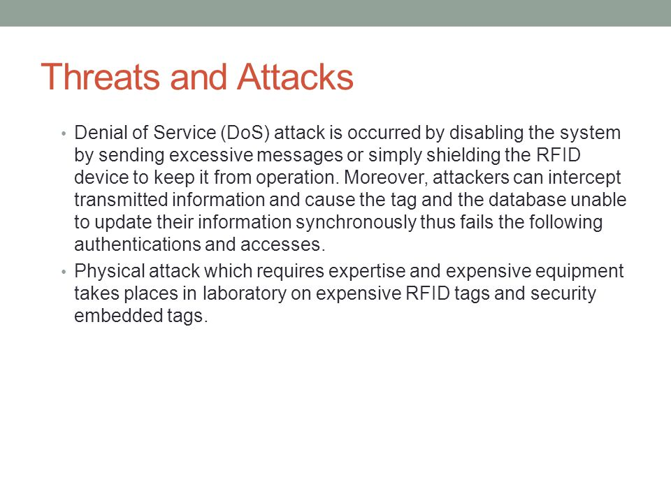 Threats and Attacks Denial of Service (DoS) attack is occurred by disabling the system by sending excessive messages or simply shielding the RFID device to keep it from operation.