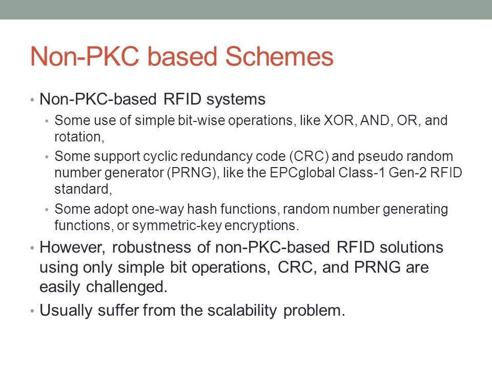 Non-PKC based Schemes Non-PKC-based RFID systems Some use of simple bit-wise operations, like XOR, AND, OR, and rotation, Some support cyclic redundan