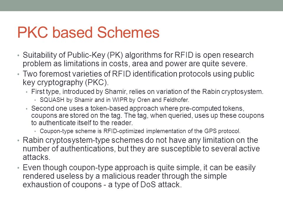 PKC based Schemes Suitability of Public-Key (PK) algorithms for RFID is open research problem as limitations in costs, area and power are quite severe.