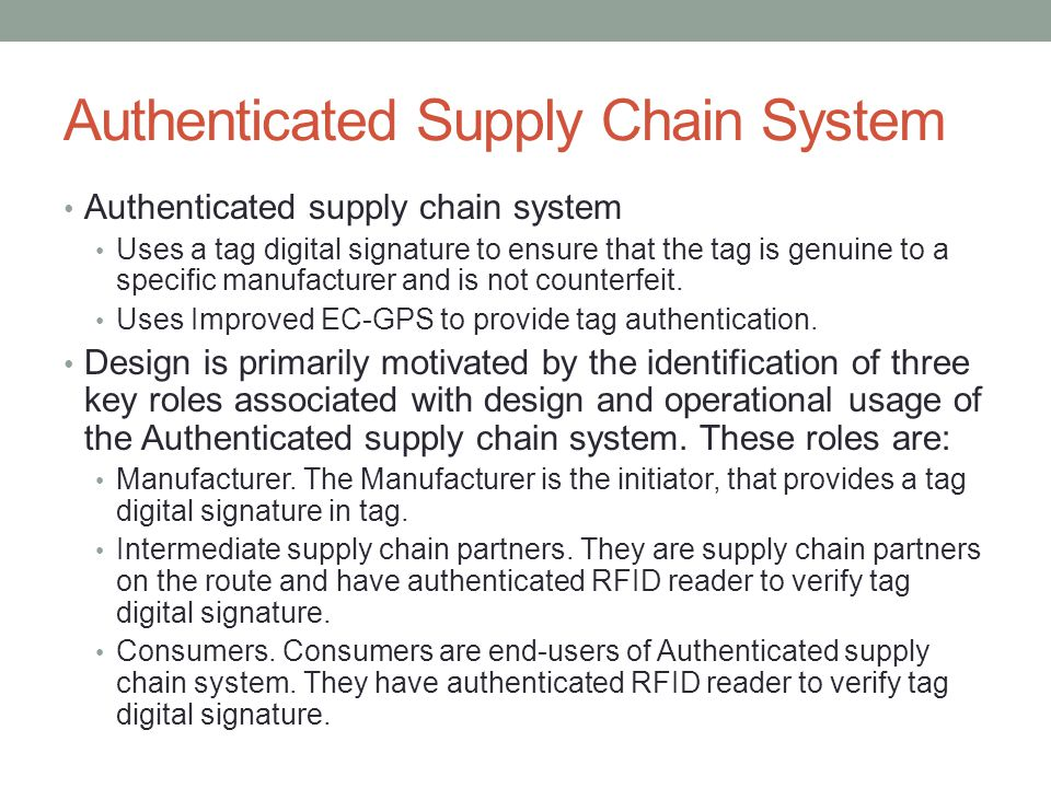 Authenticated Supply Chain System Authenticated supply chain system Uses a tag digital signature to ensure that the tag is genuine to a specific manufacturer and is not counterfeit.