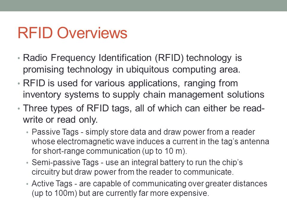 RFID Overviews Radio Frequency Identification (RFID) technology is promising technology in ubiquitous computing area. RFID is used for various applica
