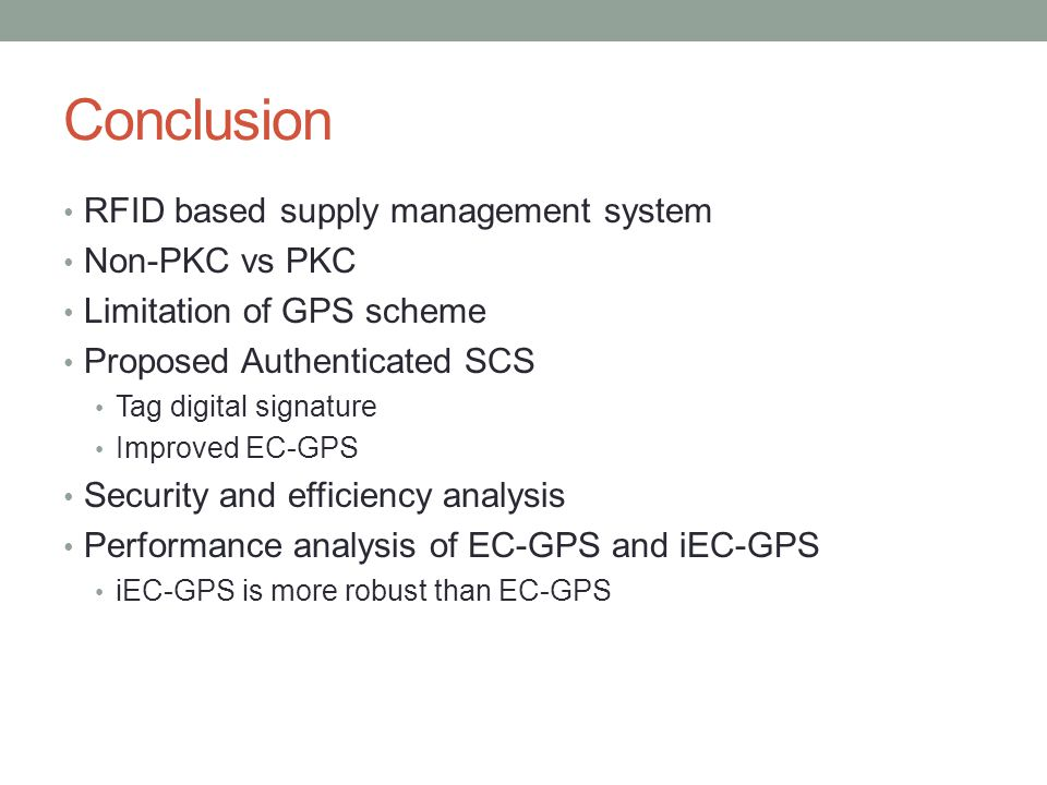 Conclusion RFID based supply management system Non-PKC vs PKC Limitation of GPS scheme Proposed Authenticated SCS Tag digital signature Improved EC-GP