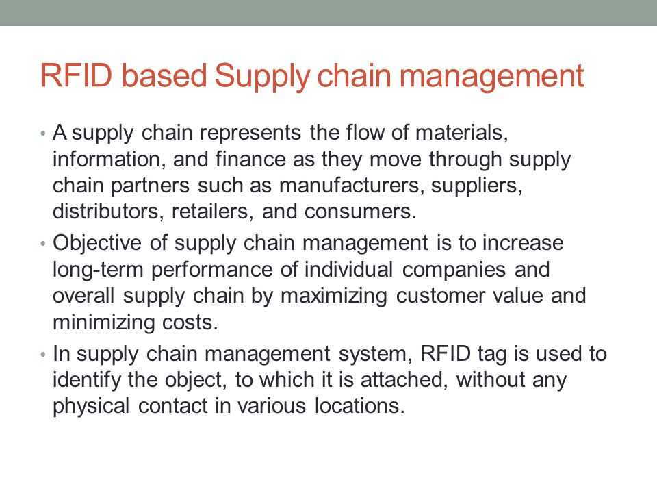 RFID based Supply chain management A supply chain represents the flow of materials, information, and finance as they move through supply chain partners such as manufacturers, suppliers, distributors, retailers, and consumers.