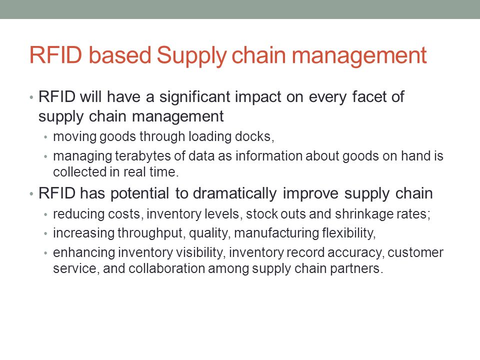 RFID based Supply chain management RFID will have a significant impact on every facet of supply chain management moving goods through loading docks, managing terabytes of data as information about goods on hand is collected in real time.
