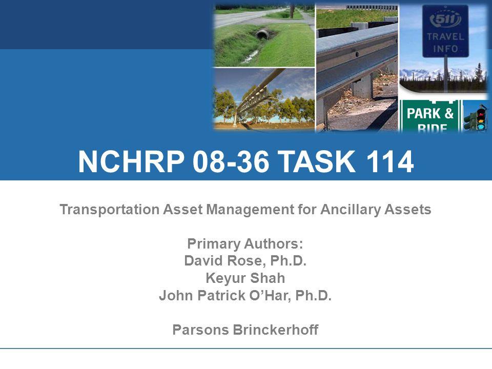 NCHRP 08-36 TASK 114 Transportation Asset Management for Ancillary Assets Primary Authors: David Rose, Ph.D. Keyur Shah John Patrick OHar, Ph.D. Parso