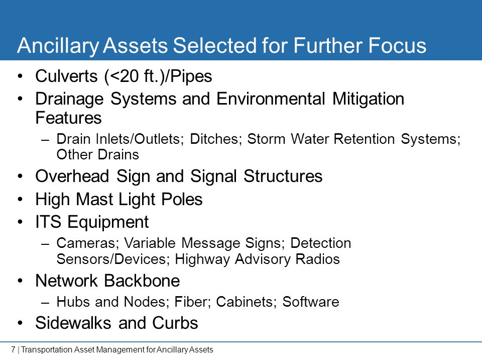 7   Ancillary Assets Selected for Further Focus Culverts (<20 ft.)/Pipes Drainage Systems and Environmental Mitigation Features –Drain Inlets/Outlets;