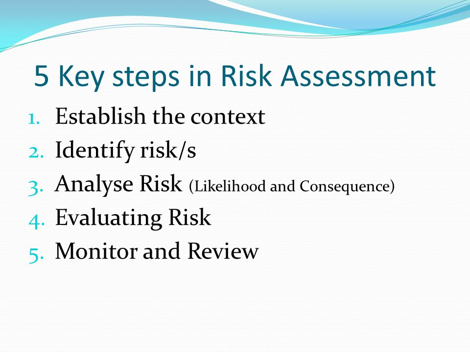 5 Key steps in Risk Assessment 1. Establish the context 2. Identify risk/s 3. Analyse Risk (Likelihood and Consequence) 4. Evaluating Risk 5. Monitor