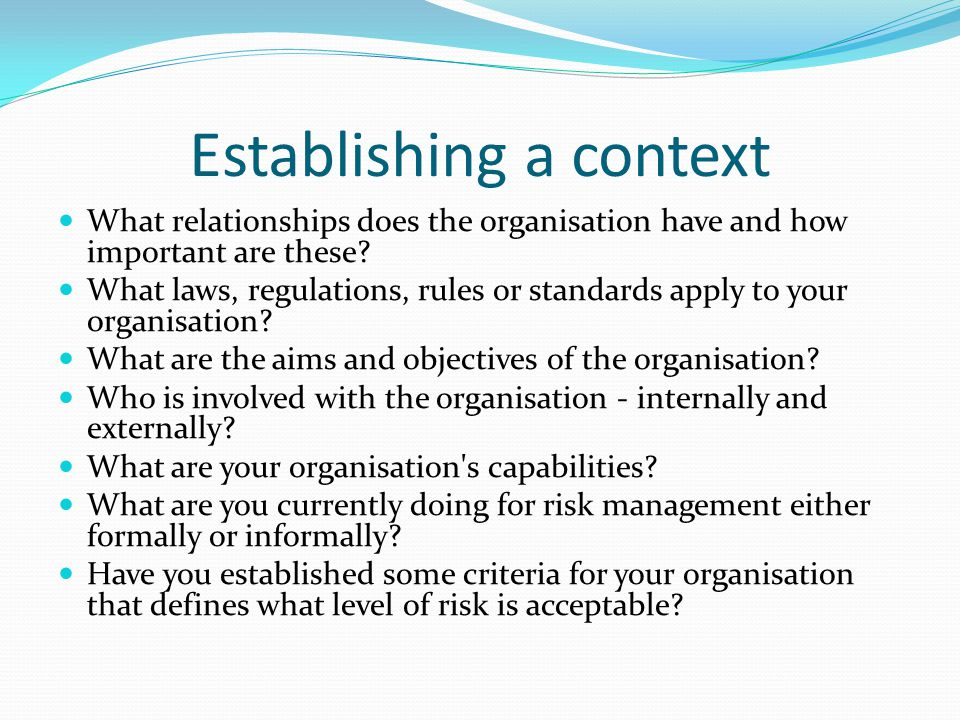 Establishing a context What relationships does the organisation have and how important are these? What laws, regulations, rules or standards apply to