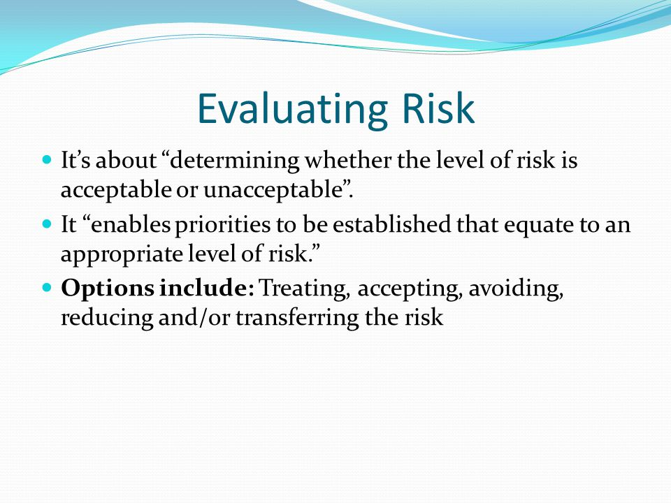 Evaluating Risk Its about determining whether the level of risk is acceptable or unacceptable. It enables priorities to be established that equate to