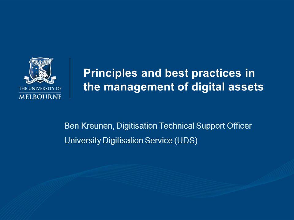 Principles and best practices in the management of digital assets Ben Kreunen, Digitisation Technical Support Officer University Digitisation Service (UDS)