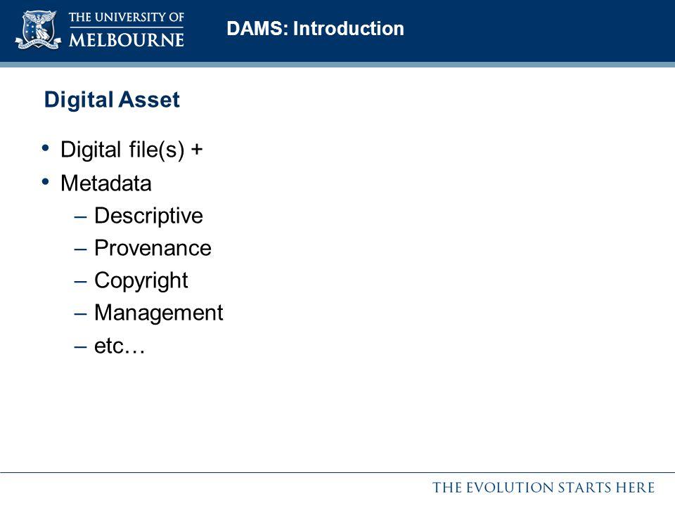 DAMS: Introduction Digital Asset Digital file(s) + Metadata –Descriptive –Provenance –Copyright –Management –etc…