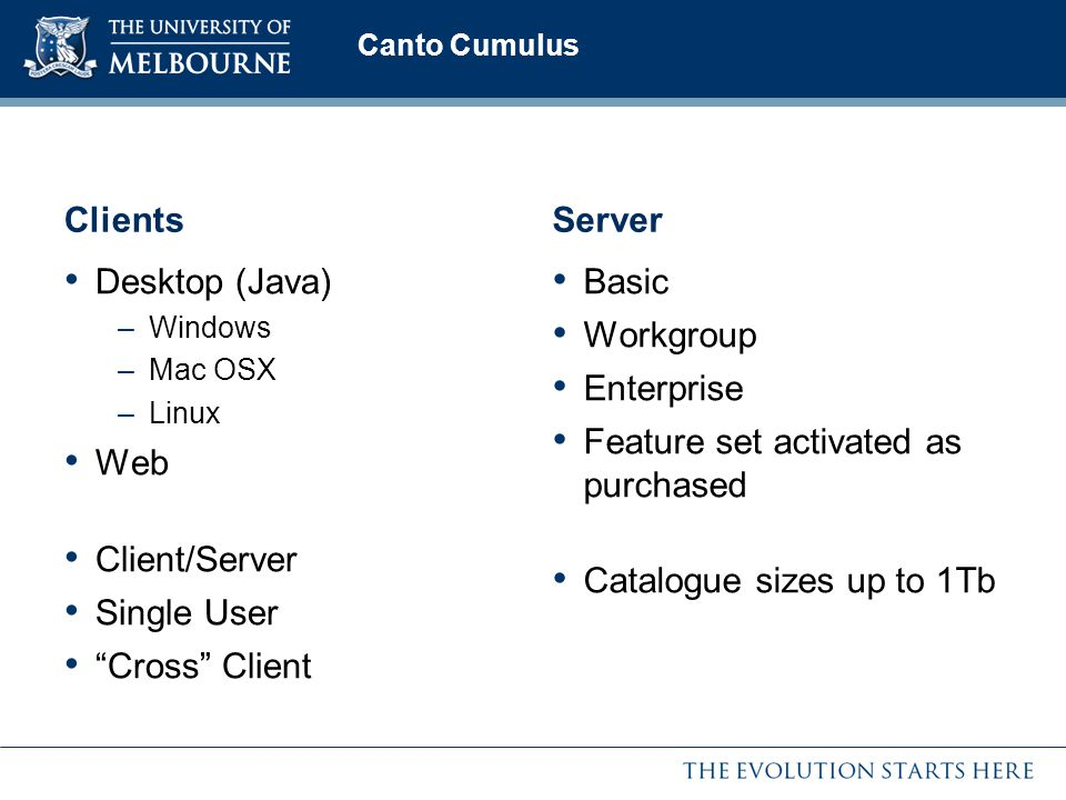 Clients Desktop (Java) –Windows –Mac OSX –Linux Web Client/Server Single User Cross Client Server Basic Workgroup Enterprise Feature set activated as purchased Catalogue sizes up to 1Tb Canto Cumulus
