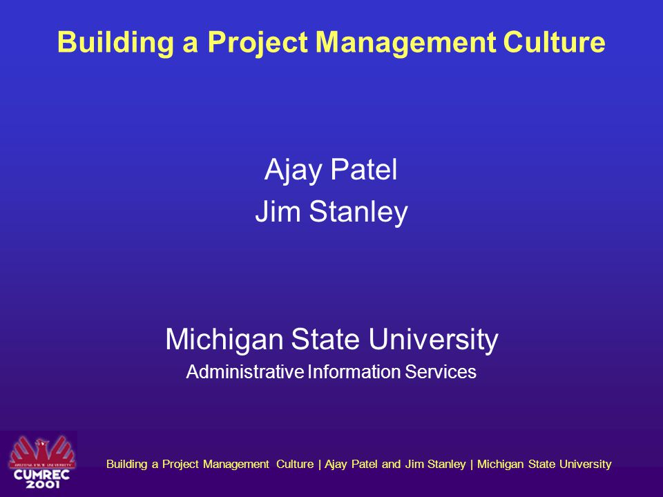 Building a Project Management Culture | Ajay Patel and Jim Stanley | Michigan State University Changing a Well-Entrenched Culture How to change culture Existing culture can be changed through the following multi-step process: Understand and characterize the present culture and target culture.
