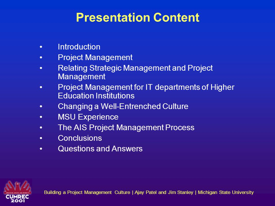 Building a Project Management Culture | Ajay Patel and Jim Stanley | Michigan State University Six Stages of an IT Project 1.Enthusiasm for the goals 2.Illusion of work and activity 3.Disillusionment with the progress 4.Search for the guilty 5.Persecution of the innocent 6.Praise for the non-participants Adapted from: Gartner Group/TechRepublic