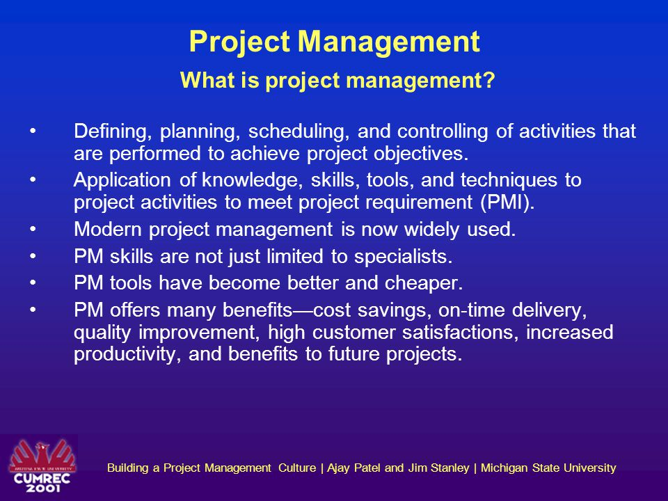 Building a Project Management Culture | Ajay Patel and Jim Stanley | Michigan State University Project Management Critical Success Factors (CSF) for project management According to Pinto (The PMI Project Mgmt Handbook): mission, top management support, schedule & plans, personnel, efficiency & effectiveness of technical tasks, client involvement, client acceptance, monitoring & feedback, communication, troubleshooting According to Lintz (Guide to Successful Project Mgmt): clearly defined purpose & scope, regular occurrence of measurable milestones, adaptability of project team, management that avoids micromanagement and blanket approval.