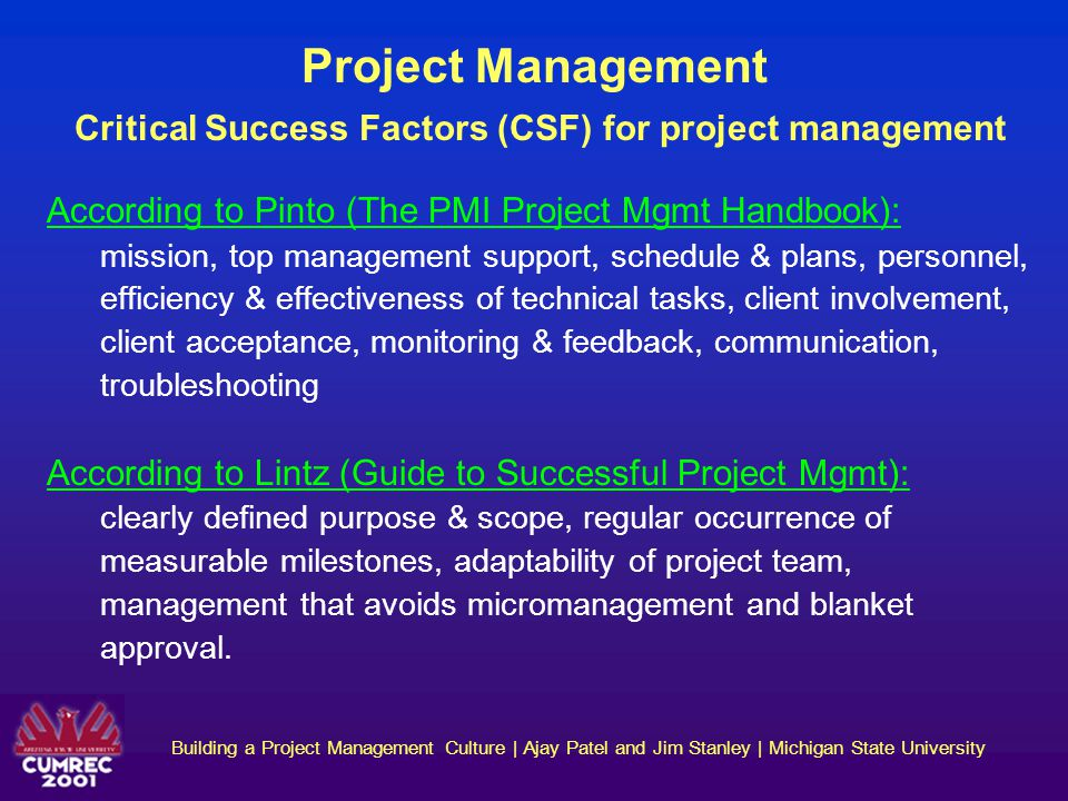 Building a Project Management Culture | Ajay Patel and Jim Stanley | Michigan State University Changing a Well-Entrenched Culture Project Management culture at AIS Restraining forces & factors for project management culture change: Lack of clear policy statement regarding project mgmt Project mgmt tasks seen as pure overhead General focus on product and service related activities Limited understanding of project mgmt context (example: We just need a diagram!) Lack of knowledge and training in project mgmt tools and techniques Perception of formal project mgmt being very detailed and complex Small team size for most projects leading to additional roles (tasks) for project managers Clients may not always appreciate project mgmt efforts & docs