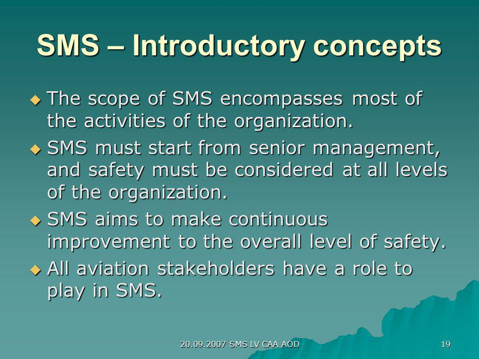 20.09.2007 SMS LV CAA AOD 19 SMS – Introductory concepts The scope of SMS encompasses most of the activities of the organization. The scope of SMS enc