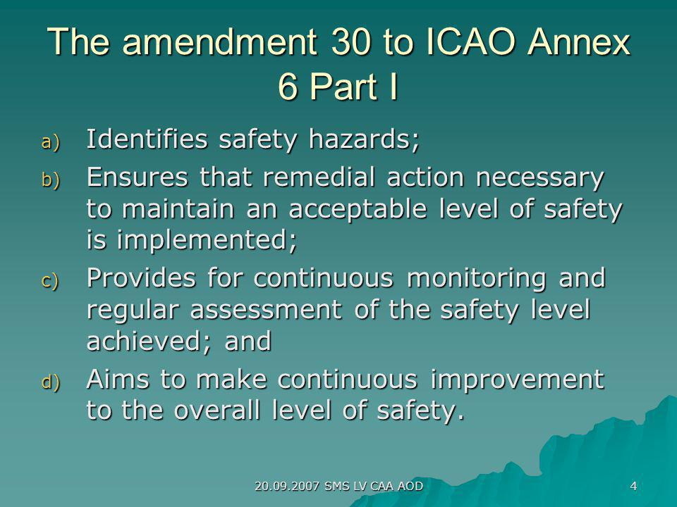 20.09.2007 SMS LV CAA AOD 4 The amendment 30 to ICAO Annex 6 Part I a) Identifies safety hazards; b) Ensures that remedial action necessary to maintai