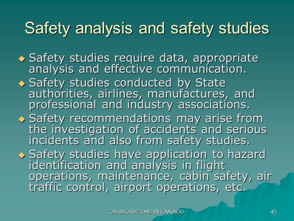 20.09.2007 SMS LV CAA AOD 45 Safety analysis and safety studies Safety studies require data, appropriate analysis and effective communication. Safety
