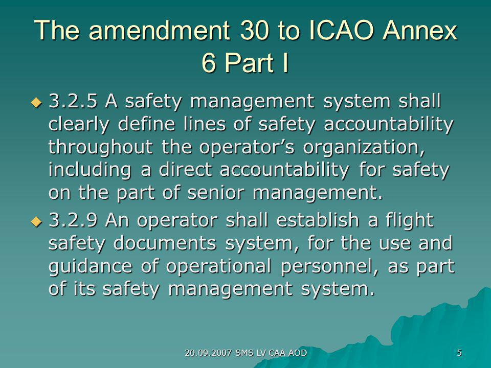 20.09.2007 SMS LV CAA AOD 5 The amendment 30 to ICAO Annex 6 Part I 3.2.5 A safety management system shall clearly define lines of safety accountabili