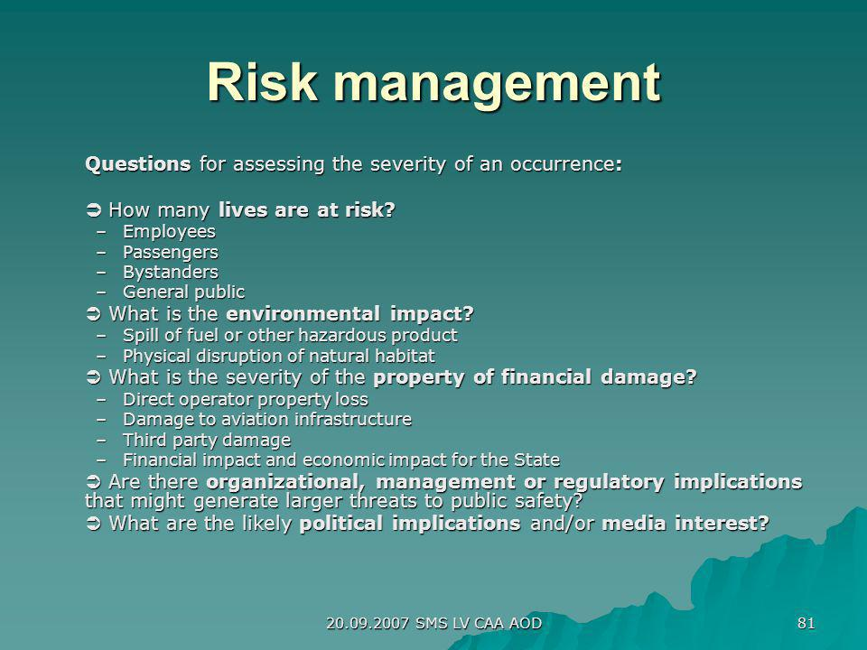20.09.2007 SMS LV CAA AOD 81 Risk management Questions for assessing the severity of an occurrence: How many lives are at risk? How many lives are at