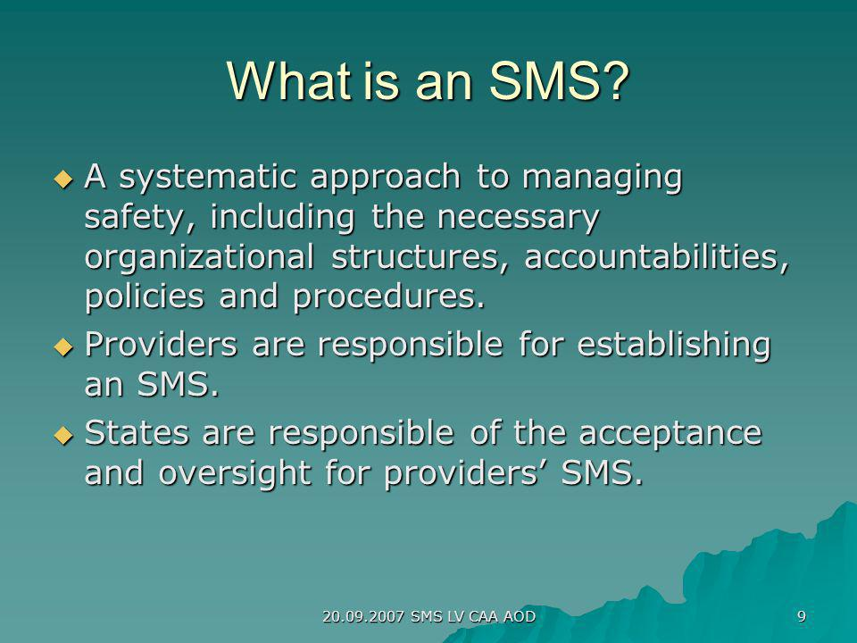 20.09.2007 SMS LV CAA AOD 9 What is an SMS? A systematic approach to managing safety, including the necessary organizational structures, accountabilit