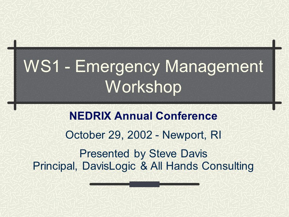 WS1 - Emergency Management Workshop NEDRIX Annual Conference October 29, 2002 - Newport, RI Presented by Steve Davis Principal, DavisLogic & All Hands