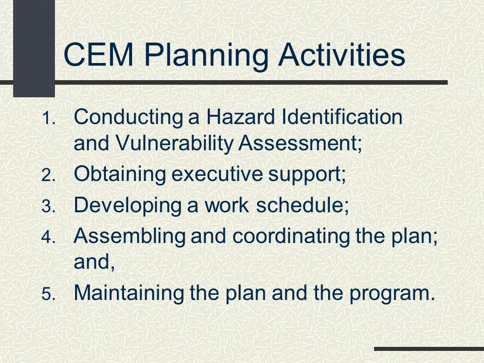 CEM Planning Activities 1. Conducting a Hazard Identification and Vulnerability Assessment; 2. Obtaining executive support; 3. Developing a work sched