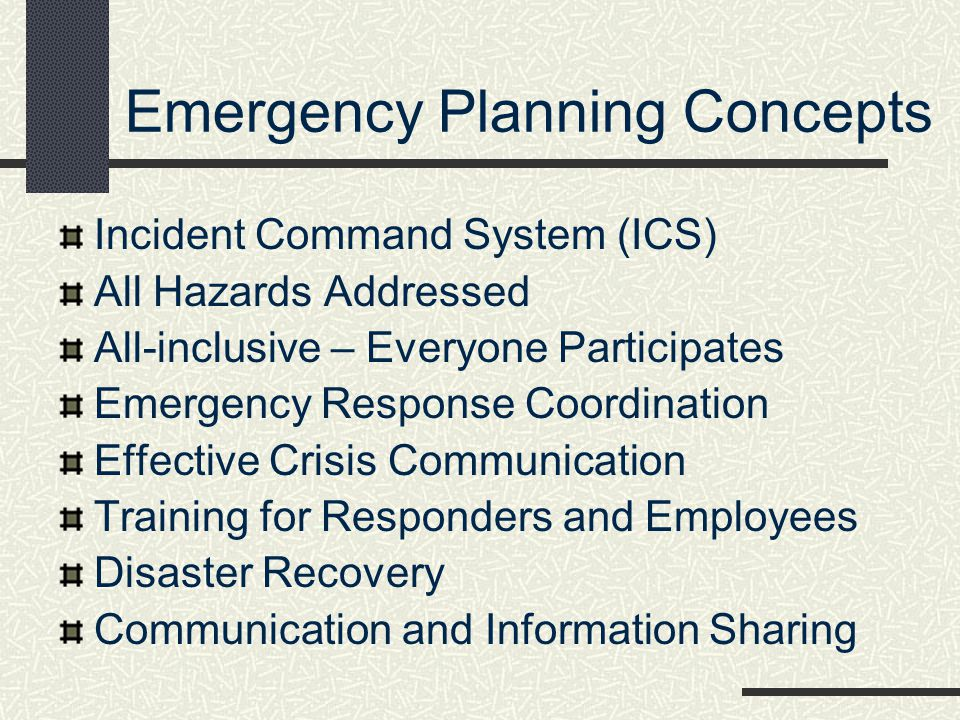Emergency Planning Concepts Incident Command System (ICS) All Hazards Addressed All-inclusive – Everyone Participates Emergency Response Coordination