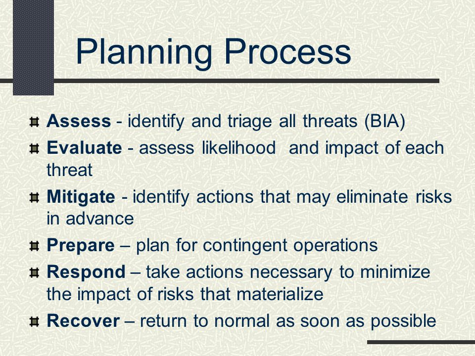 Planning Process Assess - identify and triage all threats (BIA) Evaluate - assess likelihood and impact of each threat Mitigate - identify actions tha