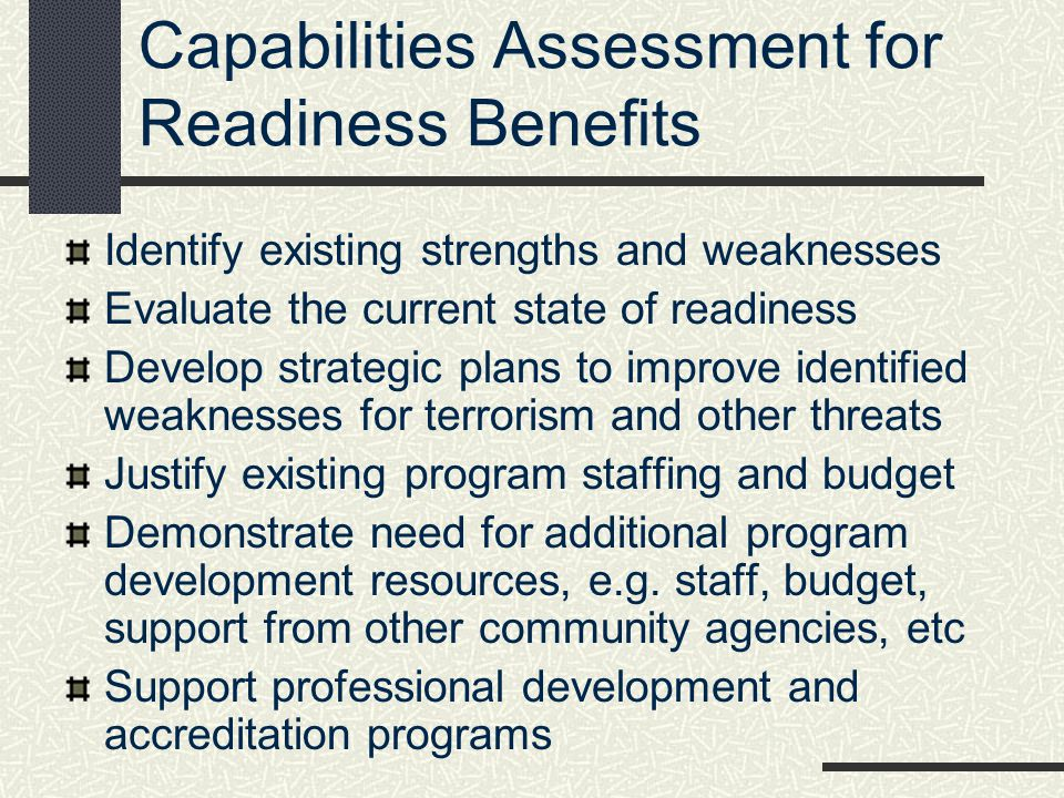 Capabilities Assessment for Readiness Benefits Identify existing strengths and weaknesses Evaluate the current state of readiness Develop strategic pl