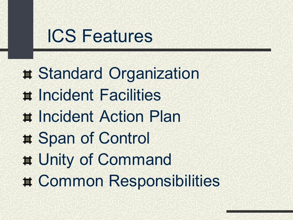 ICS Features Standard Organization Incident Facilities Incident Action Plan Span of Control Unity of Command Common Responsibilities