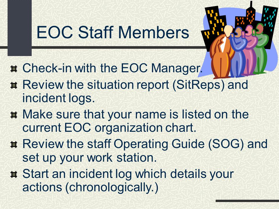 EOC Staff Members Check-in with the EOC Manager. Review the situation report (SitReps) and incident logs. Make sure that your name is listed on the cu