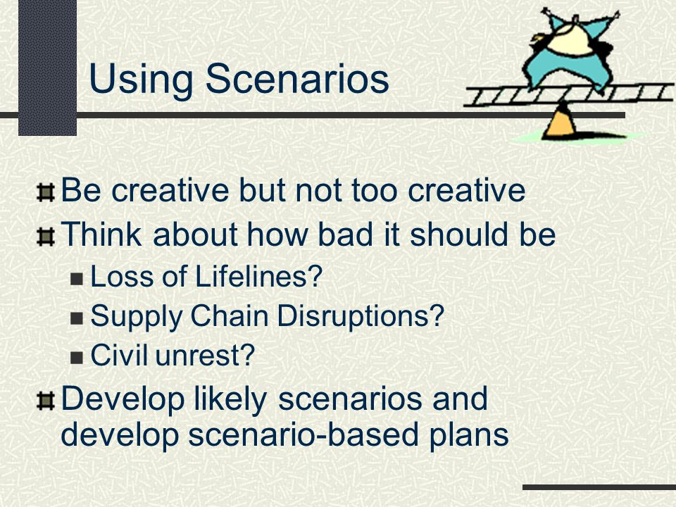Using Scenarios Be creative but not too creative Think about how bad it should be Loss of Lifelines? Supply Chain Disruptions? Civil unrest? Develop l